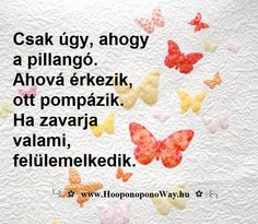 Hálát adok a mai napért. Csak úgy, ahogy a pillangó. Ahová érkezik, ott pompázik. Ha zavarja valami, felülemelkedik. Ahogy az élet hozza, úgy áramlik. Így szeretlek, Élet!  ╰⊰⊹✿ Köszönöm ♡ Szeretlek εїз Ho'oponoponoway ✿⊹⊱╮ www.HooponoponoWay.hu
