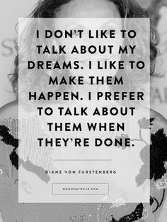 """I don't like to talk about my dreams. I like to make them happen. I prefer to talk about them when they're done."" Diane von Furstenberg"
