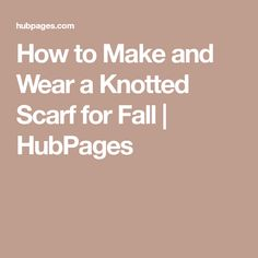 How to Make and Wear a Knotted Scarf for Fall   HubPages