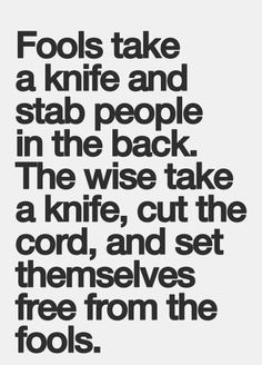 Fools take a knife and stab people in the back, the wise take a knife, cut the cord, and set themselves free from the fools.