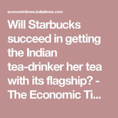 Will Starbucks succeed in getting the Indian tea-drinker her tea with its flagship? - The Economic Times