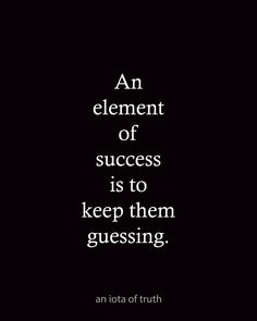 An element of success is to keep them guessing.