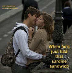 When he's just had that sardine sandwich.
