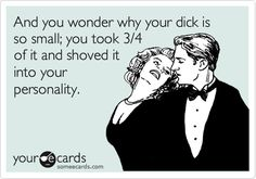 And you wonder why your dick is so small; you took 3/4 of it and shoved it into your personality.