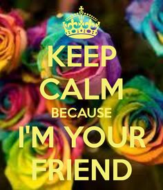 KEEP CALM BECAUSE I'M YOUR FRIEND