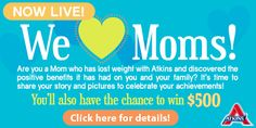 Calling all Moms! In honor of everything you do, we're giving $500 to four lucky Moms. Tell us how you lost weight on Atkins for your chance to win!