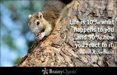 Life is 10% what happens to you and 90% how you react to it. - Charles R. Swindoll - BrainyQuote