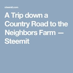 A Trip down a Country Road to the Neighbors Farm — Steemit
