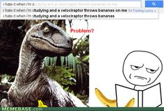 I hate it when I'm studying and a velociraptor throws bananas on me.