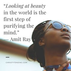 """Looking at beauty in the world is the first step of purifying the mind."" ― Amit Ray 