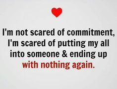 I'm not scared of commitment...its ending up with nothing again