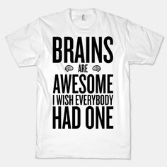 Brains are Awesome - lol this would be awesome in a larger size so I can wear it in the summer :)
