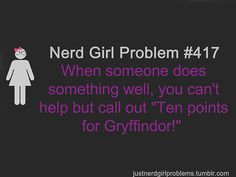 "Nerd Girl Problem #417  When someone does something well, you can't help but call out ""Ten points for Gryffindor!"""