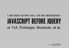 I will learn at the root, not the abstraction:    JAVASCRIPT BEFORE JQUERY  or YUI, Prototype, Mootools, et al.    http://f2em.com/