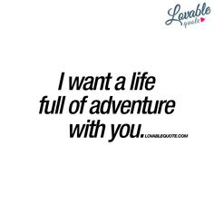 """I want a life full of adventure with you."" - The perfect quote to share with someone that you want to experience adventures with! Enjoy another lovable ""with you"" quote from www.lovablequote.com"