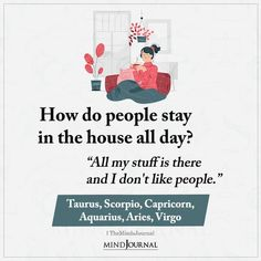 """How do people stay in the house all day? Taurus, Scorpio, Capricorn, Aquarius, Aries, Virgo: """"All my stuff is there and I don't like people."""""""