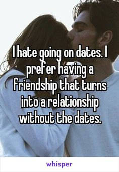 I hate going on dates. I prefer having a friendship that turns into a relationship without the dates.