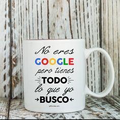 """Taza """"No eres Google pero tienes todo lo que yo busco"""" @yoqueriba #yoqueribatazas                                                                                                                                                                                 Más"""
