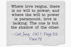 Where love reigns, there is no will to power; and where the will to power is paramount, love is lacking. ~Carl Jung, CW 7, Par. 78.