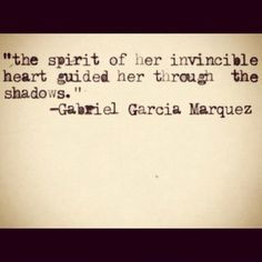 The spirit of her invincble heart guided her through the shadows.  Gabriel Garcia Marquez
