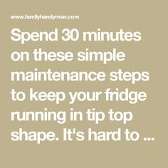 Spend 30 minutes on these simple maintenance steps to keep your fridge running in tip top shape. It's hard to believe, but six simple maintenance steps