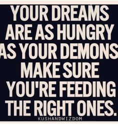 YOUR DREAMS ARE AS HUNGRY AS YOUR DEMONS     MAKE SURE YOU'RE FEEDING THE RIGHT ONES