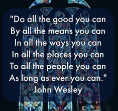 Do all the good you can by all the means you can in all the ways you can in all the places you can to all the people you can as long as ever you can. - John Wesley John Wesley, All The Way, Christ, Religion, Spirituality, Inspirational Quotes, Good Things, Canning, Sayings