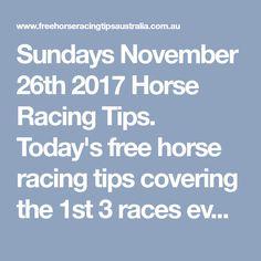 Sundays November 26th 2017 Horse Racing Tips. Today's free horse racing tips covering the 1st 3 races everywhere..