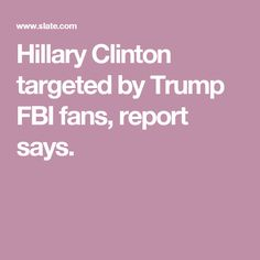 Hillary Clinton targeted by Trump FBI fans, report says.