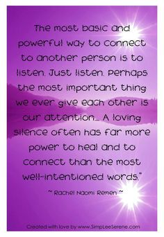 The most basic and powerful way to connect to another person is to listen. Perhaps the most important thing we ever give each other is our attention. A loving silence often has far more power to heal and to connect than the most well-intentioned words. ~ Rachel Naomi Remen