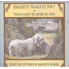 """Higglety Pigglety Pop or There Must Be More To Life"" As a tribute to his dearly departed pooch, Maurice Sendak wrote this odd little tale in 1967 about Jennie, a Sealyham terrier who is not content with having everything but must go out in the world to find something she doesn't have."