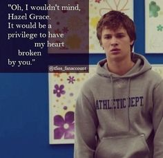 """""""Oh, I wouldn't mind, Hazel Graze. It would be a privilege to have my heart broken by you.""""  - Augustus Waters"""