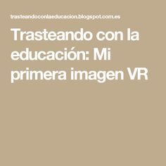 Trasteando con la educación: Mi primera imagen VR