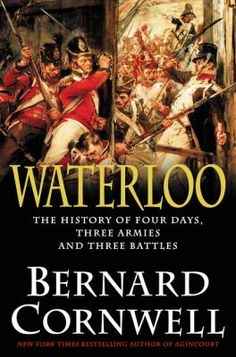 Waterloo : The History of Four Days, Three Armies, and Three Battles by Bernard Cornwell