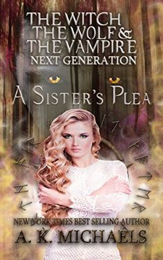 The Witch, The Wolf and The Vampire: Next Generation:: A Sister's Plea, Book 2…