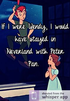 If I were Wendy, I would have stayed in Neverland with Peter Pan.