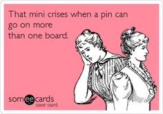 That mini crises when a pin can go on more than one board. | Cry For Help Ecard | someecards.com