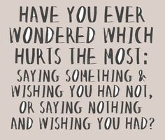 It is definitely wishing you hadn't. Hands down. I can't remember something I should have said from five years ago but I can certaintly think of things I wish I hadn't said.