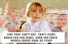 """like that can't eat, can't sleep, reach for the stars, over the fence, world series kind of stuff."" one of my favorite quotes EVER. from it takes two"