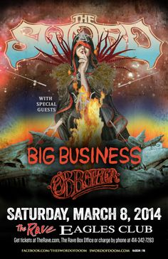 THE SWORD with Big Business, O'Brother Saturday, March 8, 2014 at 7pm (doors scheduled to open at 6pm) The Rave/Eagles Club - Milwaukee WI All Ages / 21+ to Drink  Advance tickets are $17.50 (General Admission) plus fees.   Purchase tickets at http://tickets.therave.com, www.eTix.com, charge by phone at 414-342-7283, or visit our box office at 2401 W. Wisconsin Avenue in Milwaukee. Box office and charge by phone hours are Mon-Sat 10am-6pm.