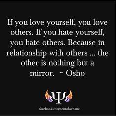 se você ama a si mesmo, você amar os outros. se você odeia a si mesmo, você odiará os outros. porque, em relação com os outros ... o outro não é senão um espelho - Osho.