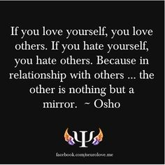 """Osho: """"If you love yourself, you love others. If you hate yourself, you hate others. Because in relationship with others...the other is nothing but a mirror."""""""