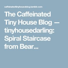 The Caffeinated Tiny House Blog — tinyhousedarling:   Spiral Staircase from Bear...