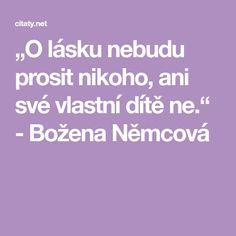 """""""O lásku nebudu prosit nikoho, ani své vlastní dítě ne."""" - Božena Němcová Sigmund Freud"""
