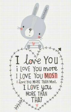 """I Love You, I Love You More,I Love You Most, I Love You More Than Most. I Love You More Than That!"""