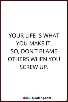 blaming others quotes Your life is what you make it. So, don't blame others when you screw up