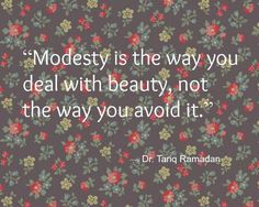 """""""Modesty is the way you deal with beauty, not the way you avoid it"""" -Dr. Tariq Ramadan"""