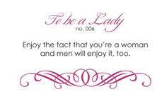 To Be a Lady - Enjoy the fact that you're a woman and men will enjoy it, too.