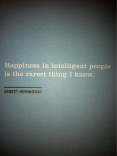 Ernest Hemingway. Happiness in intelligent people is the rarest thing I know.
