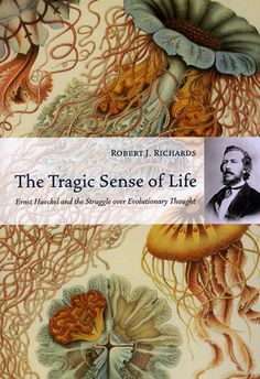 The Tragic Sense of Life: Ernst Haeckel and the Struggle over Evolutionary Thought by Robert J. Richards